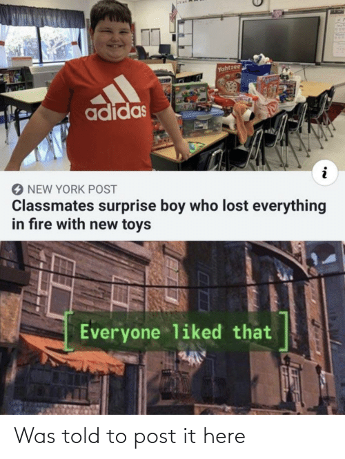 New York: Yahtzee  ESHE  adidas  NEW YORK POST  Classmates surprise boy who lost everything  in fıre with new toys  Everyone liked that Was told to post it here