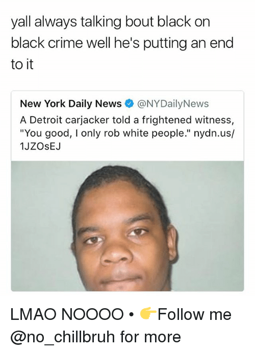 """Nydailynews: yall always talking bout black on  black crime well he's putting an end  to it  New York Daily News @NYDailyNews  A Detroit carjacker told a frightened witness,  """"You good, I only rob white people."""" nydn.us/  1JZOsEJ LMAO NOOOO • 👉Follow me @no_chillbruh for more"""
