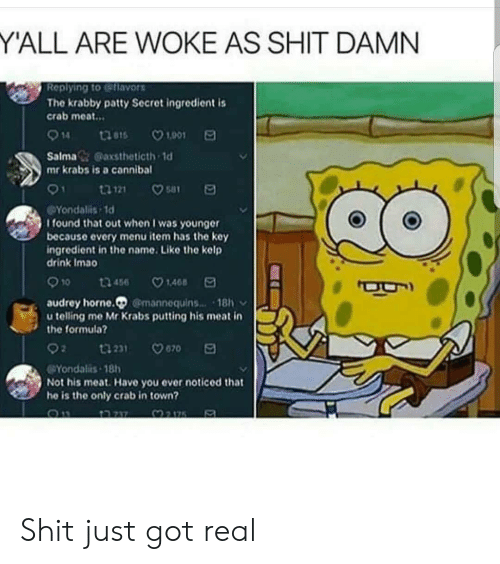 Shit Damn: Y'ALL ARE WOKE AS SHIT DAMN  Replying to eflavors  The krabby patty Secret ingredient is  crab meat..  914 thas 1901  Salma& @axstheticth 1d  mr krabs is a canniba  Yondalis 1d  I found that out when I was younger  because every menu item has the key  ingredient in the name. Like the kelp  drink Imao  910 t3456 148 E  audrey horne. @mannequins 18  u telling me Mr Krabs putting his meat in  the formula?  Yondalis-18h  Not his meat. Have you ever noticed that  he is the only crab in town? Shit just got real