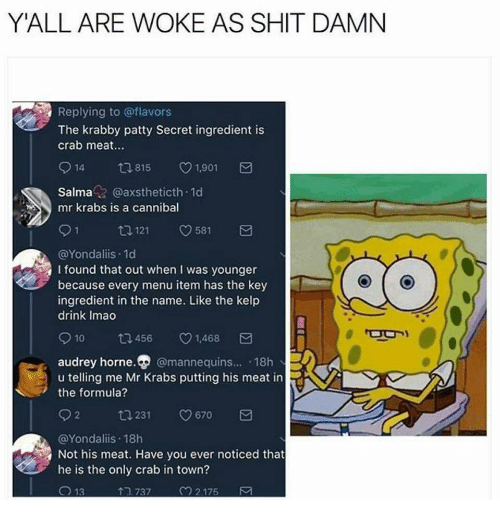 Shit Damn: Y'ALL ARE WOKE AS SHIT DAMN  Replying to @flavors  The krabby patty Secret ingredient is  crab meat.  914 815 1901  Salmaz @axstheticth 1d  mr krabs is a cannibal  91 1121 581  @Yondaliis.1d  I found that out when I was younger  because every menu item has the key  ingredient in the name. Like the kelp  drink Imao  10  456  v1.468  audrey horne. @mannequins... 18h  u telling me Mr Krabs putting his meat in  the formula?  02 ta 231 0670  @Yondaliis 18h  Not his meat. Have you ever noticed that  he is the only crab in town?  13  TR 737  2.175