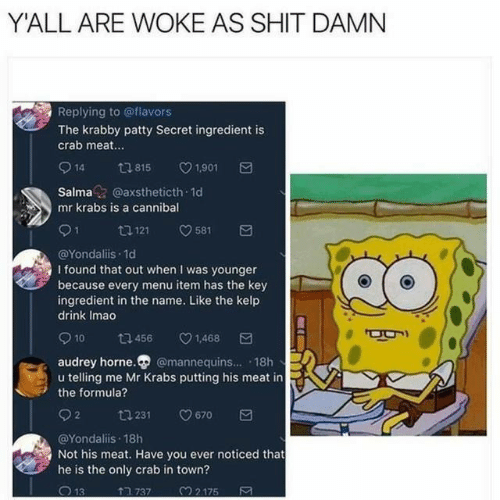 Shit Damn: YALL ARE WOKE AS SHIT DAMN  Replying to @flavors  The krabby patty Secret ingredient is  crab meat...  14  1,901  t815  Salma@axstheticth 1d  mr krabs is a cannibal  tl 121  581  @Yondaliis 1d  I found that out when I was younger  because every menu item has the key  ingredient in the name. Like the kelp  drink Imao  10  1,468  t 456  audrey horne. @mannequins... 18h  u telling me Mr Krabs putting his meat in  the formula?  2  670  t 231  @Yondaliis 18h  Not his meat. Have you ever noticed that  he is the only crab in town?  7 737  32175  13  Σ