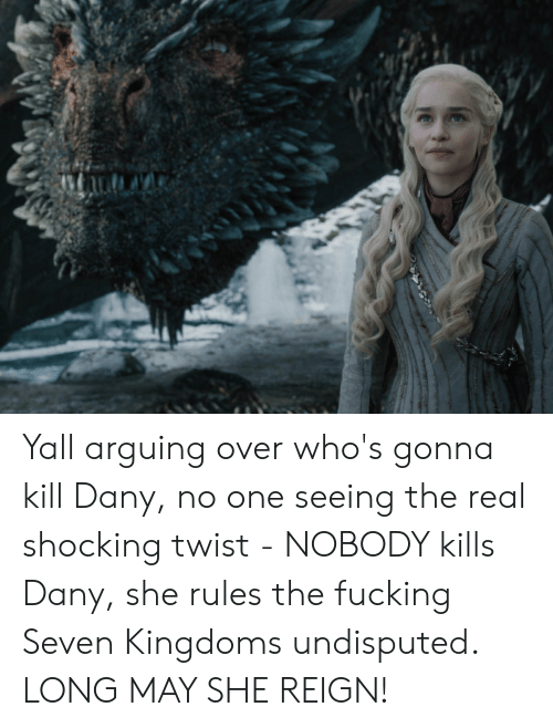 The Real, Seven Kingdoms, and Reign: Yall arguing over who's gonna kill Dany, no one seeing the real shocking twist - NOBODY kills Dany, she rules the fucking Seven Kingdoms undisputed. LONG MAY SHE REIGN!