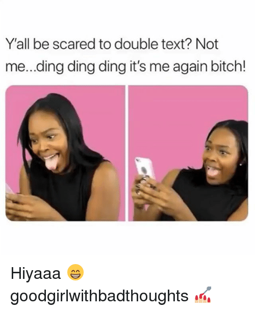 Bitch, Memes, and Text: Y'all be scared to double text? Not  me...ding ding ding it's me again bitch! Hiyaaa 😁 goodgirlwithbadthoughts 💅🏼