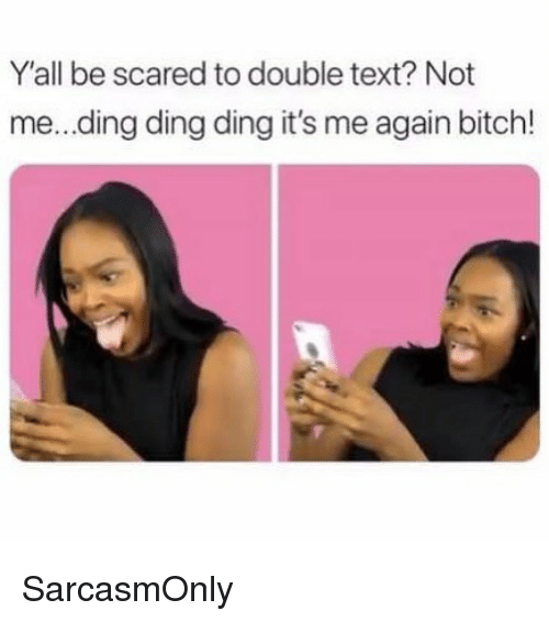Bitch, Funny, and Memes: Y'all be scared to double text? Not  me...ding ding ding it's me again bitch! SarcasmOnly