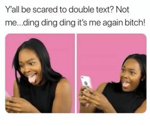 Bitch, Text, and Double: Y'all be scared to double text? Not  me...ding ding ding it's me again bitch!