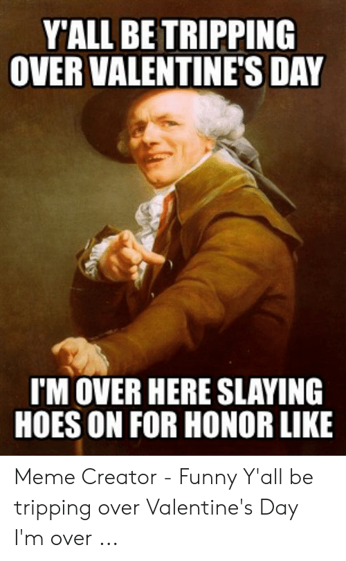 Hoes Be Like Memes: Y'ALL BE TRIPPING  OVER VALENTINE'S DAY  I'MOVER HERE SLAYING  HOES ON FOR HONOR LIKE Meme Creator - Funny Y'all be tripping over Valentine's Day I'm over ...