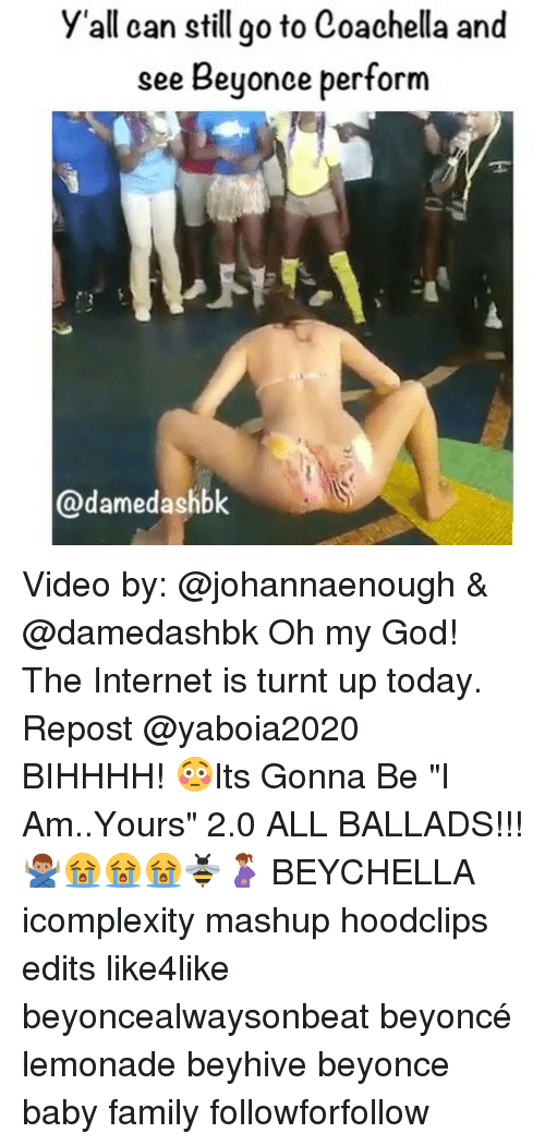 """beyhive: y'all can still go to Coachella and  see Beyonce perform  ame Video by: @johannaenough & @damedashbk Oh my God! The Internet is turnt up today. Repost @yaboia2020 ・・・ BIHHHH! 😳Its Gonna Be """"I Am..Yours"""" 2.0 ALL BALLADS!!! 🙅🏽♂️😭😭😭🐝🤰🏽 BEYCHELLA icomplexity mashup hoodclips edits like4like beyoncealwaysonbeat beyoncé lemonade beyhive beyonce baby family followforfollow"""