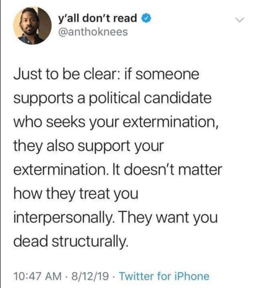 Iphone, Twitter, and How: y'all don't read  @anthoknees  Just to be clear: if someone  supports a political candidate  who seeks your extermination,  they also support your  extermination. It doesn't matter  how they treat you  interpersonally. They want you  dead structurally.  10:47 AM 8/12/19 Twitter for iPhone