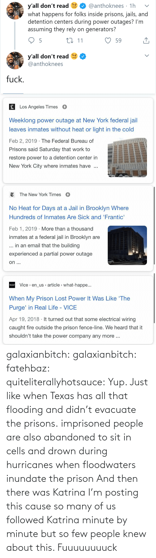 New York: y'all don't read  what happens for folks inside prisons, jails, and  detention centers during power outages? I'm  assuming they rely on generators?  @anthoknees · 1h  27 11  59  y'all don't read  @anthoknees  fuck.   Los Angeles Times  Weeklong power outage at New York federal jail  leaves inmates without heat or light in the cold  Feb 2, 2019 · The Federal Bureau of  Prisons said Saturday that work to  restore power to a detention center in  New York City where inmates have   E The New York Times  O  No Heat for Days at a Jail in Brooklyn Where  Hundreds of Inmates Are Sick and 'Frantic'  Feb 1, 2019 · More than a thousand  inmates at a federal jail in Brooklyn are  ... in an email that the building  experienced a partial power outage  on ...   Vice > en_us article > what-happe...  When My Prison Lost Power It Was Like 'The  Purge' in Real Life - VICE  Apr 19, 2018 · It turned out that some electrical wiring  caught fire outside the prison fence-line. We heard that it  shouldn't take the power company any more .. galaxianbitch: galaxianbitch:   fatehbaz:  quiteliterallyhotsauce:   Yup. Just like when Texas has all that flooding and didn't evacuate the prisons.   imprisoned people are also abandoned to sit in cells and drown during hurricanes when floodwaters inundate the prison   And then there was Katrina        I'm posting this cause so many of us followed Katrina minute by minute but so few people knew about this.    Fuuuuuuuuck