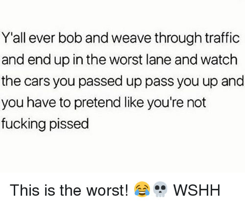 Cars, Fucking, and Memes: Y'all ever bob and weave through traffic  and end up in the worst lane and watch  the cars you passed up pass you up and  you have to pretend like you're not  fucking pissed This is the worst! 😂💀 WSHH