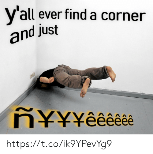 Find, Find A, and Just: Y'all ever find a corner  and just  N¥¥¥êêê*êê https://t.co/ik9YPevYg9