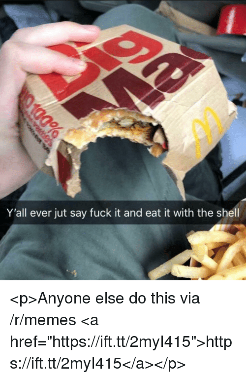 """Memes, Fuck, and Fuck It: Y'all ever jut say fuck it and eat it with the shell <p>Anyone else do this via /r/memes <a href=""""https://ift.tt/2myI415"""">https://ift.tt/2myI415</a></p>"""