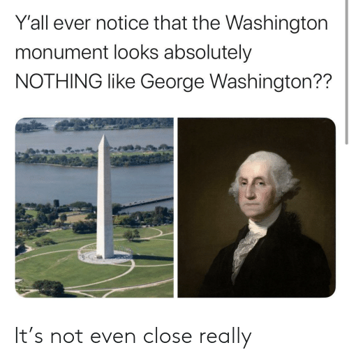 George Washington, Washington, and Washington Monument: Y'all ever notice that the Washington  monument looks absolutely  NOTHING like George Washington?? It's not even close really