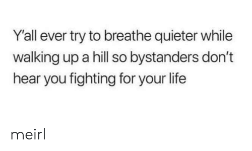 Life, MeIRL, and Fighting: Y'all ever try to breathe quieter while  walking up a hill so bystanders don't  hear you fighting for your life meirl