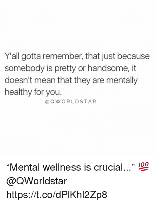"Mean, Crucial, and Remember: Yall gotta remember, that just because  somebody is pretty or handsome, it  doesn't mean that they are mentally  healthy for you.  @OWORLDSTAR ""Mental wellness is crucial..."" 💯 @QWorldstar https://t.co/dPlKhl2Zp8"