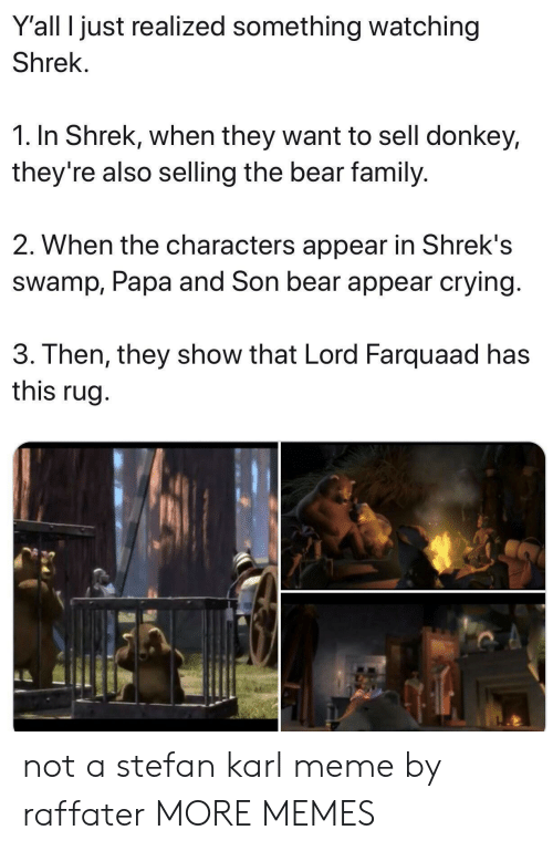 lord farquaad: Y'all I just realized something watching  Shrek.  1. In Shrek, when they want to sell donkey,  they're also selling the bear family.  2. When the characters appear in Shrek's  swamp, Papa and Son bear appear crying  3. Then, they show that Lord Farquaad has  this rug not a stefan karl meme by raffater MORE MEMES