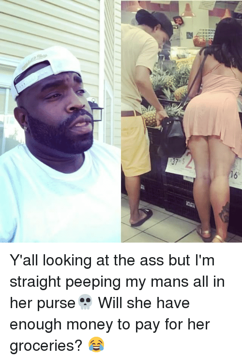 peeping: Y'all looking at the ass but I'm straight peeping my mans all in her purse💀 Will she have enough money to pay for her groceries? 😂