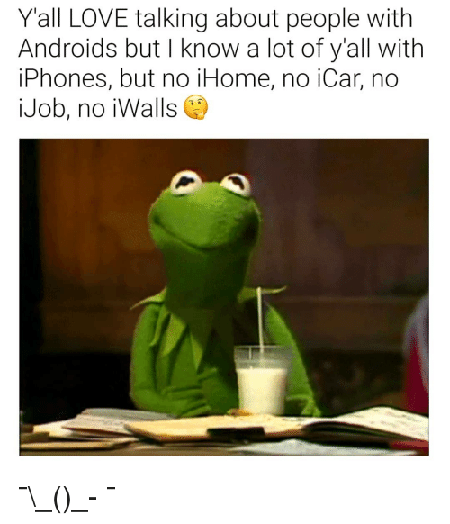 Love, Dank Memes, and Job: Yall LOVE talking about people with  Androids but I know a lot of y'all with  iPhones, but no iHome, no iCar, no  Job, no iWallse) ¯\_(ツ)_- ¯