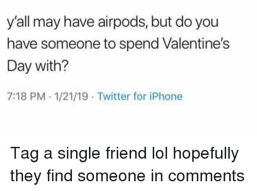 Funny, Iphone, and Lol: y'all may have airpods, but do you  have someone to spend Valentine's  Day with?  7:18 PM 1/21/19 Twitter for iPhone Tag a single friend lol hopefully they find someone in comments