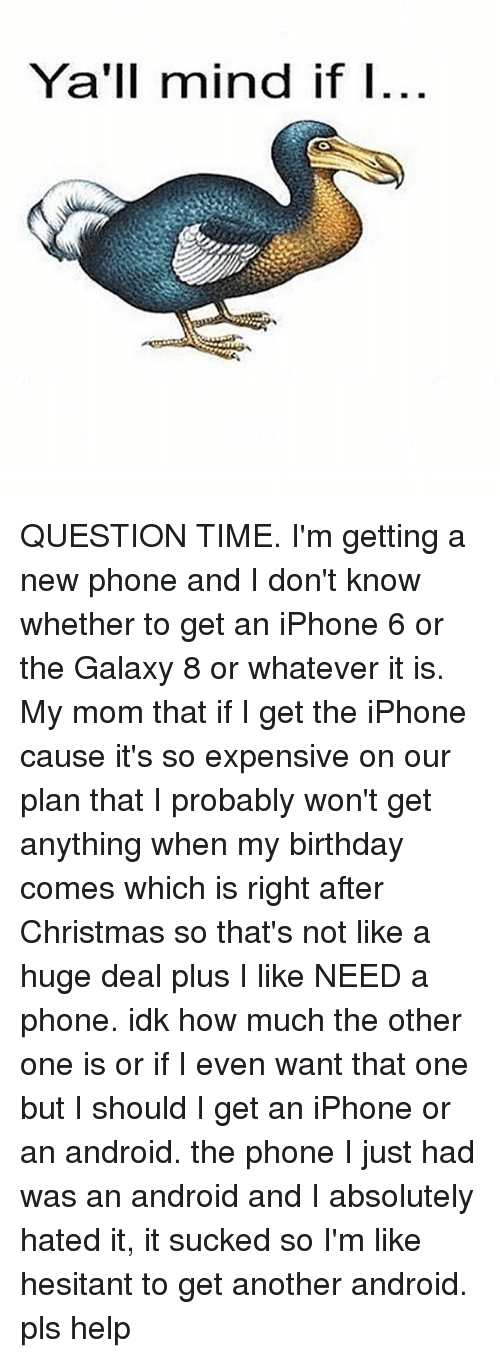 It Sucked: Ya'll mind if I QUESTION TIME. I'm getting a new phone and I don't know whether to get an iPhone 6 or the Galaxy 8 or whatever it is. My mom that if I get the iPhone cause it's so expensive on our plan that I probably won't get anything when my birthday comes which is right after Christmas so that's not like a huge deal plus I like NEED a phone. idk how much the other one is or if I even want that one but I should I get an iPhone or an android. the phone I just had was an android and I absolutely hated it, it sucked so I'm like hesitant to get another android. pls help