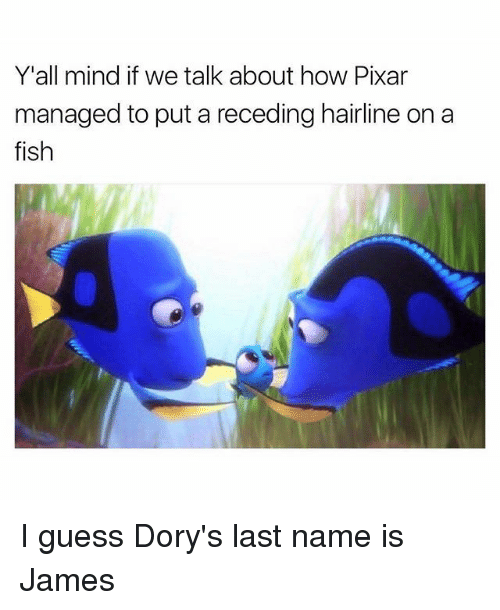 last names: Y'all mind if we talk about how Pixar  managed to put a receding hairline on a  fish I guess Dory's last name is James