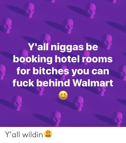 Wildin: Y'all niggas be  booking hotel rooms  for bitches you can  fuck behind Walmart Y'all wildin😩