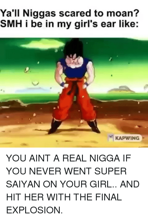 Kapwing: Ya'll Niggas scared to moan?  SMH i be in my girl's ear like:  KAPWING YOU AINT A REAL NIGGA IF YOU NEVER WENT SUPER SAIYAN ON YOUR GIRL.. AND HIT HER WITH THE FINAL EXPLOSION.