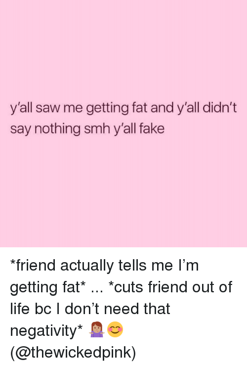 Fake, Life, and Saw: y'all saw me getting fat and y'all didn't  say nothing smh y'all fake *friend actually tells me I'm getting fat* ... *cuts friend out of life bc I don't need that negativity* 🤷🏽‍♀️😊 (@thewickedpink)