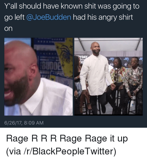 Joebudden: Yall should have known shit was going to  go left @JoeBudden had his angry shirt  on  YDA  6/26/17, 8:09 AM <p>Rage R R R Rage Rage it up (via /r/BlackPeopleTwitter)</p>