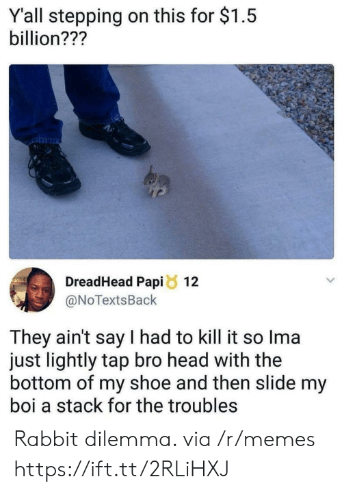 dilemma: Y'all stepping on this for $1.5  billion???  DreadHead Papi8 12  @NoTextsBack  They ain't say I had to kill it so Ima  just lightly tap bro head with the  bottom of my shoe and then slide my  boi a stack for the troubles Rabbit dilemma. via /r/memes https://ift.tt/2RLiHXJ