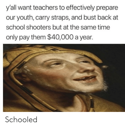 schooled: y'all want teachers to effectively prepare  our youth, carry straps, and bust back at  school shooters but at the same time  only pay them $40,000 a year. Schooled