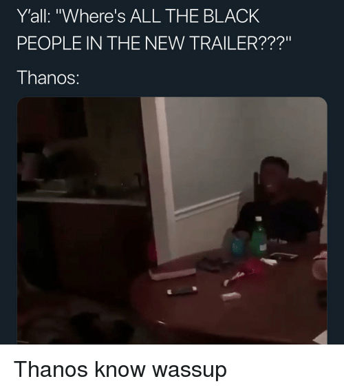 "Memes, Black, and Thanos: Y'all: ""Where's ALL THE BLACK  PEOPLE IN THE NEW TRAILER???""  I hanoS: Thanos know wassup"