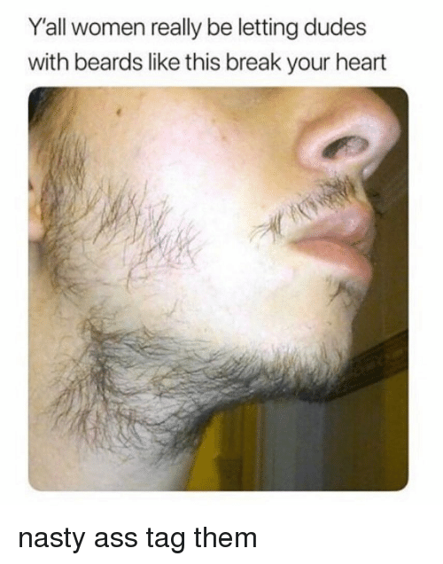 Ass, Memes, and Nasty: Y'all women really be letting dudes  with beards like this break your heart nasty ass tag them