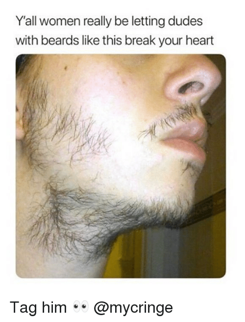 Dank, Break, and Heart: Y'all women really be letting dudes  with beards like this break your heart Tag him 👀 @mycringe