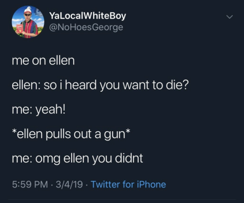 Iphone, Omg, and Twitter: YaLocalWhiteBoy  @NoHoesGeorge  me on ellen  ellen: so i heard you want to die?  me: yeah!  *ellen pulls out a gun*  me: omg ellen you didnt  5:59 PM. 3/4/19 Twitter for iPhone