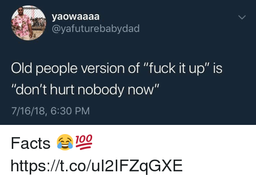 "Facts, Old People, and Fuck: yaowaaaa  @yafuturebabydad  Old people version of ""fuck it up"" is  ""don't hurt nobody now""  7/16/18, 6:30 PM Facts 😂💯 https://t.co/uI2IFZqGXE"