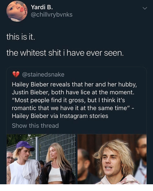 "Instagram, Justin Bieber, and Shit: Yardi B.  @chillvrybvnks  this is it.  the whitest shit i have ever seen.  @stainedsnake  Hailey Bieber reveals that her and her hubby,  Justin Bieber, both have lice at the moment.  ""Most people find it gross, but I think it's  romantic that we have it at the same time""  Hailey Bieber via Instagram stories  Show this thread"
