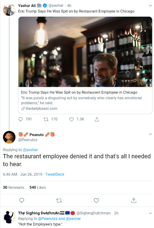 "Ali, Chicago, and Eric Trump: Yashar Ali  @yashar 4h  Eric Trump Says He Was Spit on by Restaurant Employee in Chicago  Eric Trump Says He Was Spit on by Restaurant Employee in Chicago  ""It was purely a disgusting act by somebody who clearly has emotional  problems,"" he said  Sthedailybeast.com  791  1.3K  t170  Peanuts  @Peanutzz  Replying to @yashar  The restaurant employee denied it and that's all needed  to hear.  6:46 AM Jun 26, 2019 TweetDeck  540 Likes  30 Retweets  The Sighing DutchmAn  @SighingDutchman 2h  Replying to @Peanutzz and @yashar  ""Not the Employee's type."""