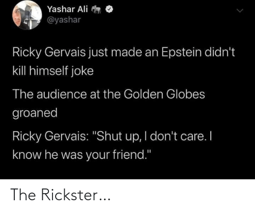 "don't care: Yashar Ali  @yashar  Ricky Gervais just made an Epstein didn't  kill himself joke  The audience at the Golden Globes  groaned  Ricky Gervais: ""Shut up, I don't care. I  know he was your friend."" The Rickster…"