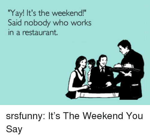 "Tumblr, Blog, and Http: Yay! It's the weekend!""  Said nobody who works  in a restaurant. srsfunny:  It's The Weekend You Say"