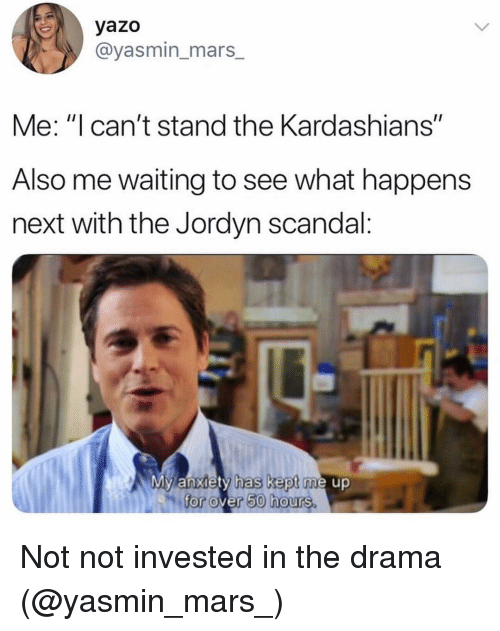 "Scandal: yazo  @yasmin_mars_  Me: ""I can't stand the Kardashians""  Also me waiting to see what happens  next with the Jordyn scandal:  My anxiety has kept me up  for over 50 hours. Not not invested in the drama (@yasmin_mars_)"