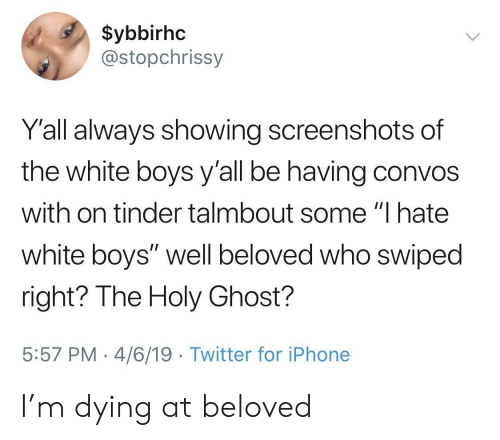 "Iphone, Tinder, and Twitter: $ybbirhc  @stopchrissy  Y'all always showing screenshots of  the white boys y'all be having convos  with on tinder talmbout some ""I hate  white boys"" well beloved who swiped  right? The Holy Ghost?  5:57 PM 4/6/19 Twitter for iPhone I'm dying at beloved"