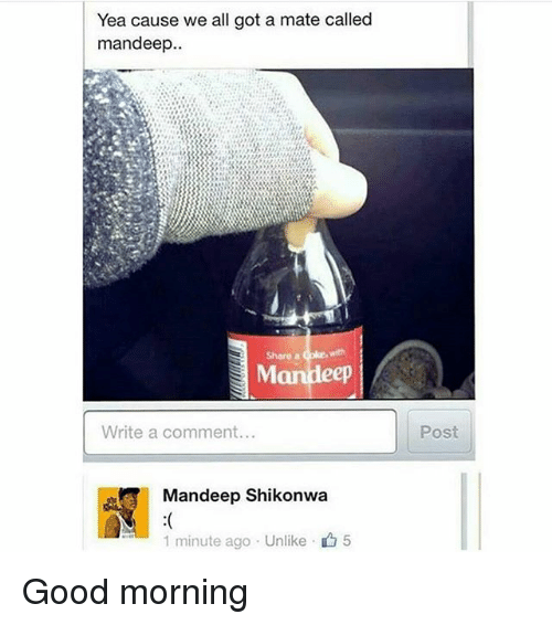 share a coke: Yea cause we all got a mate called  mandeep..  Share a Coke, with  Write a comment...  Post  Mandeep Shikonwa  1 minute ago . Unlike、  5 Good morning