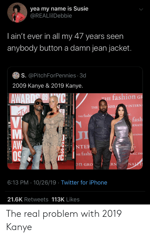 Kanye: yea my name is Susie  @REALlilDebbie  Tain't ever in all my 47 years seen  anybody button a damn jean jacket.  S. @PitchForPennies 3d  2009 Kanye & 2019 Kanye.  fashion G  AWARD YC  THE  ion  P INTERNA  THE  NC.  RNA  THE fashi  fash  Vi  RNAT  л  ATIONAL  AW  0  NTER  NAL; IN  HE fashi  IC  NAL  on GRO  RN  6:13 PM 10/26/19 Twitter for iPhone  21.6K Retweets 113K Likes  LA The real problem with 2019 Kanye
