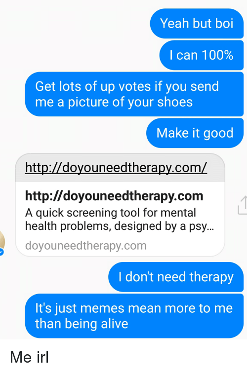 Alive, Meme, and Memes: Yeah but boi  I can 100%  Get lots of up votes if you send  me a picture of your shoes  Make it good  com/  http://doyouneedtherapy.com  A quick screening tool for mental  health problems, designed by a psy  doyouneedtherapy.com  I dont need therapy  It's just memes mean more to me  than being alive Me irl