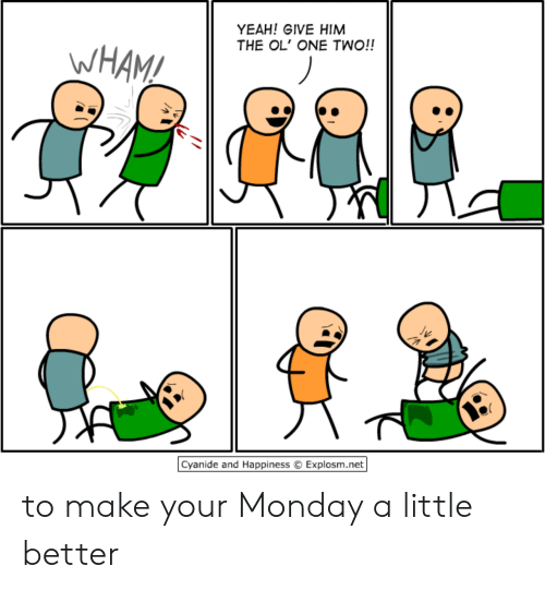 Yeah, Cyanide and Happiness, and Monday: YEAH! GIVE HIM  THE OL' ONE TWO!!  WHAM!  Cyanide and Happiness  Explosm.net to make your Monday a little better