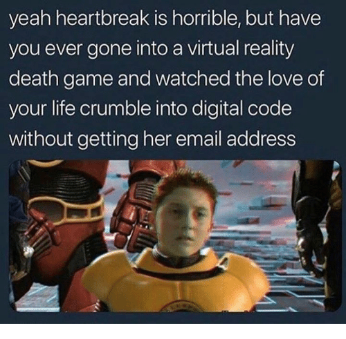 Virtual Reality: yeah heartbreak is horrible, but have  you ever gone into a virtual reality  death game and watched the love of  your life crumble into digital code  without getting her email address