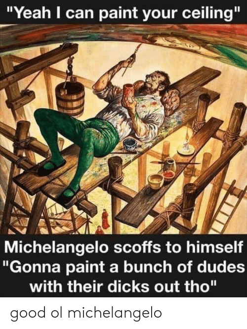 """Dicks, Michelangelo, and Yeah: """"Yeah I can paint your ceiling""""  Michelangelo scoffs to himself  """"Gonna paint a bunch of dudes  with their dicks out tho"""" good ol michelangelo"""