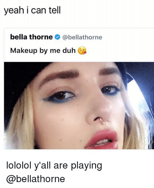 lololol: yeah i can tell  bella thorne  @bella thorne  Makeup by me duh lololol y'all are playing @bellathorne