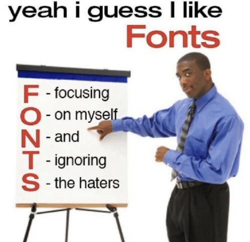 Yeah, Guess, and Like: yeah i guess I like  Fonts  F -focusing  O- on myself  N - and  T - ignoring  S -the haters